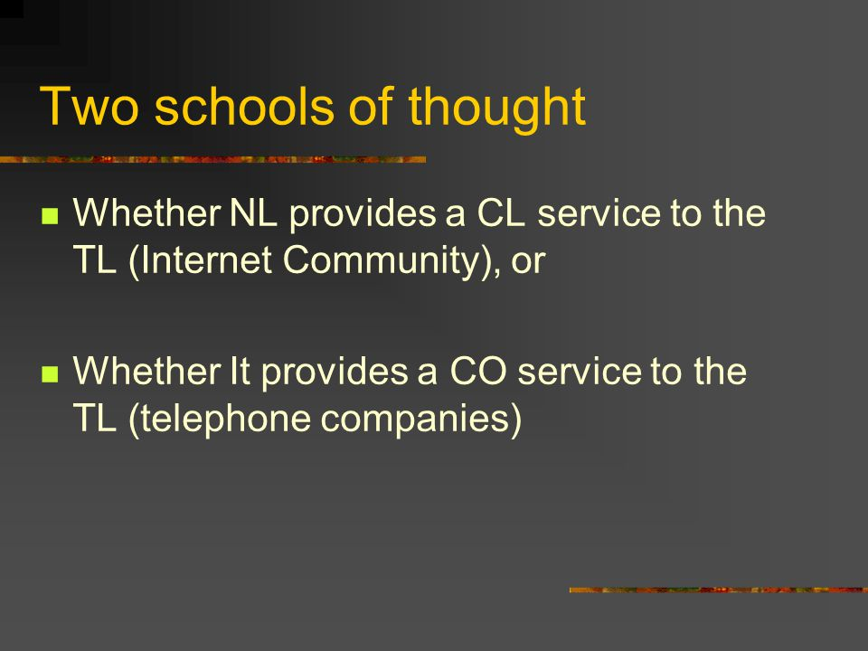 Two schools of thought Whether NL provides a CL service to the TL (Internet Community), or Whether It provides a CO service to the TL (telephone companies)