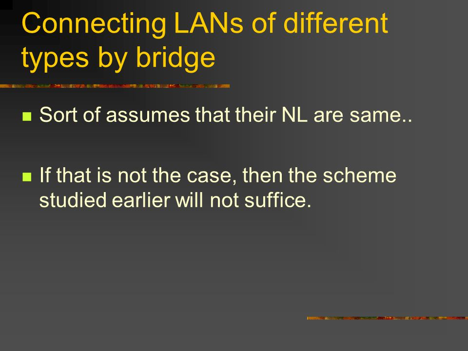Connecting LANs of different types by bridge Sort of assumes that their NL are same..