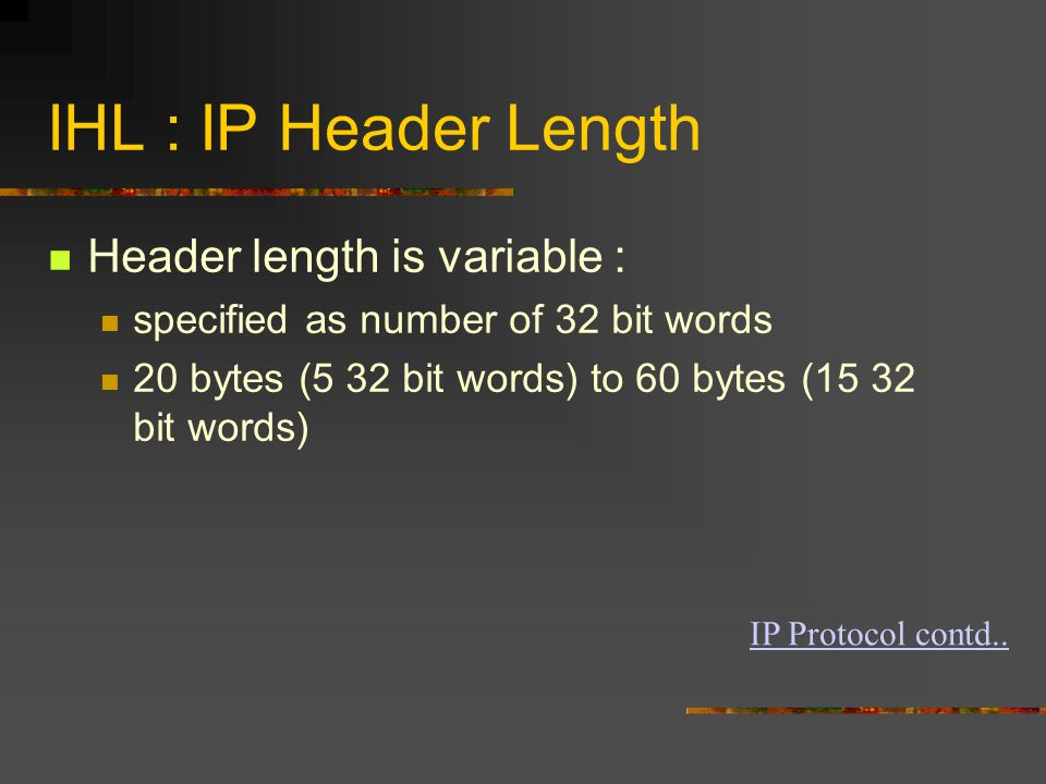 IHL : IP Header Length Header length is variable : specified as number of 32 bit words 20 bytes (5 32 bit words) to 60 bytes (15 32 bit words) IP Protocol contd..