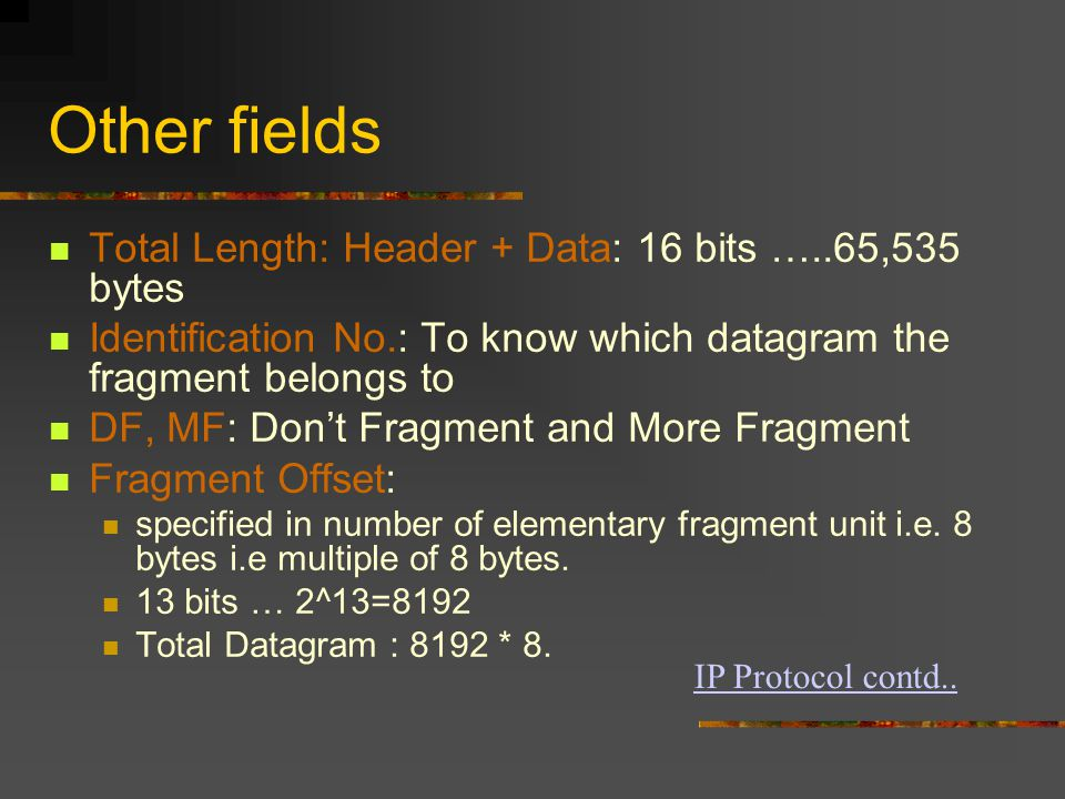 Other fields Total Length: Header + Data: 16 bits …..65,535 bytes Identification No.: To know which datagram the fragment belongs to DF, MF: Don't Fragment and More Fragment Fragment Offset: specified in number of elementary fragment unit i.e.