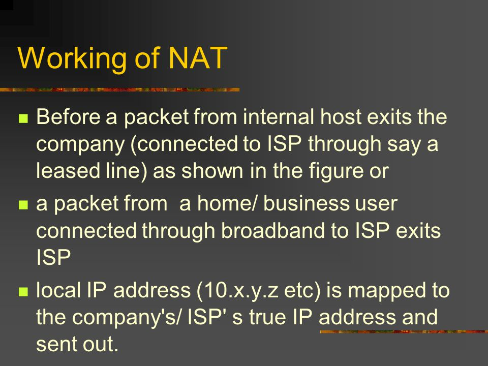 Working of NAT Before a packet from internal host exits the company (connected to ISP through say a leased line) as shown in the figure or a packet from a home/ business user connected through broadband to ISP exits ISP local IP address (10.x.y.z etc) is mapped to the company s/ ISP s true IP address and sent out.