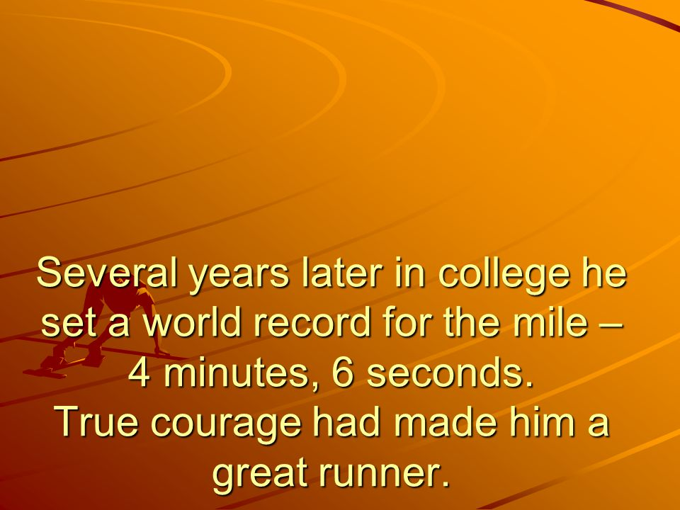 Several years later in college he set a world record for the mile – 4 minutes, 6 seconds.