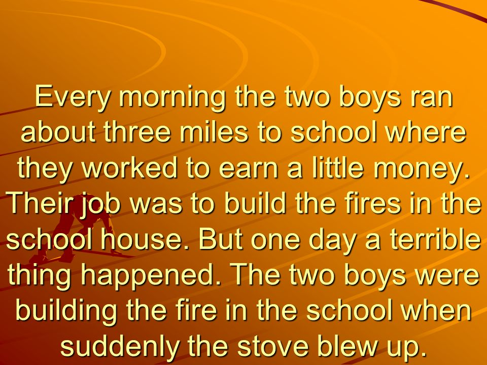 Every morning the two boys ran about three miles to school where they worked to earn a little money.