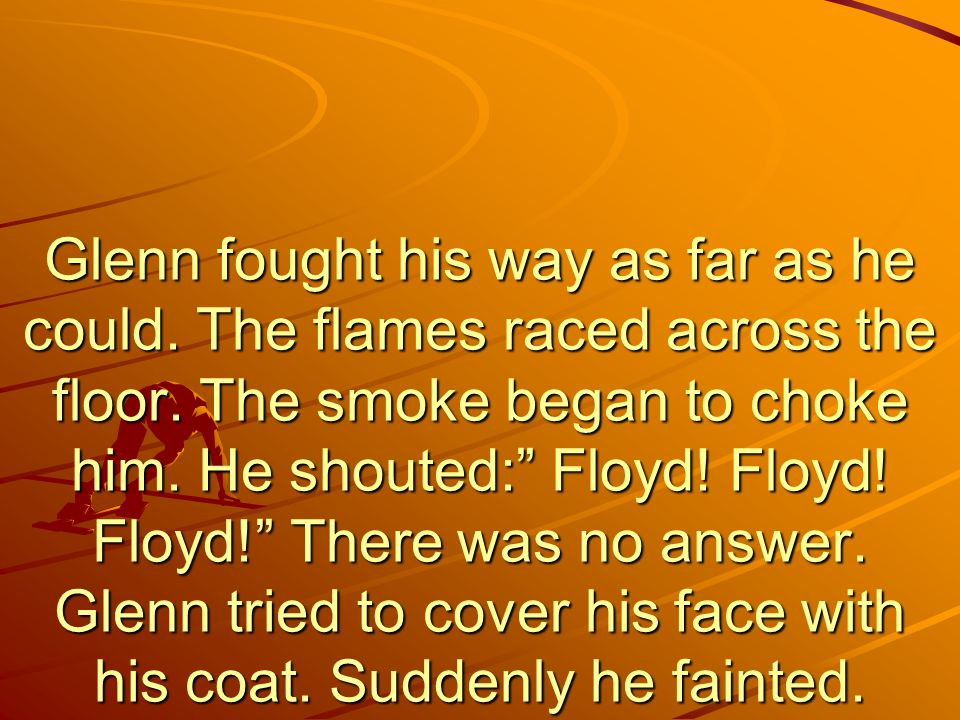 Glenn fought his way as far as he could. The flames raced across the floor.