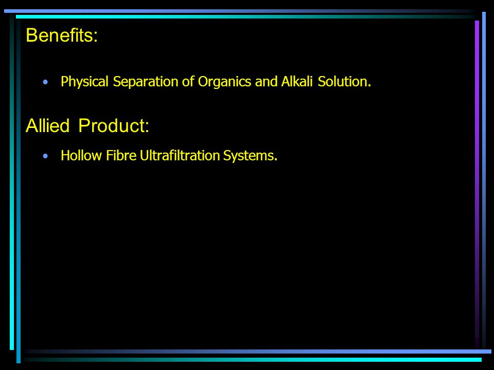 Benefits: Physical Separation of Organics and Alkali Solution.