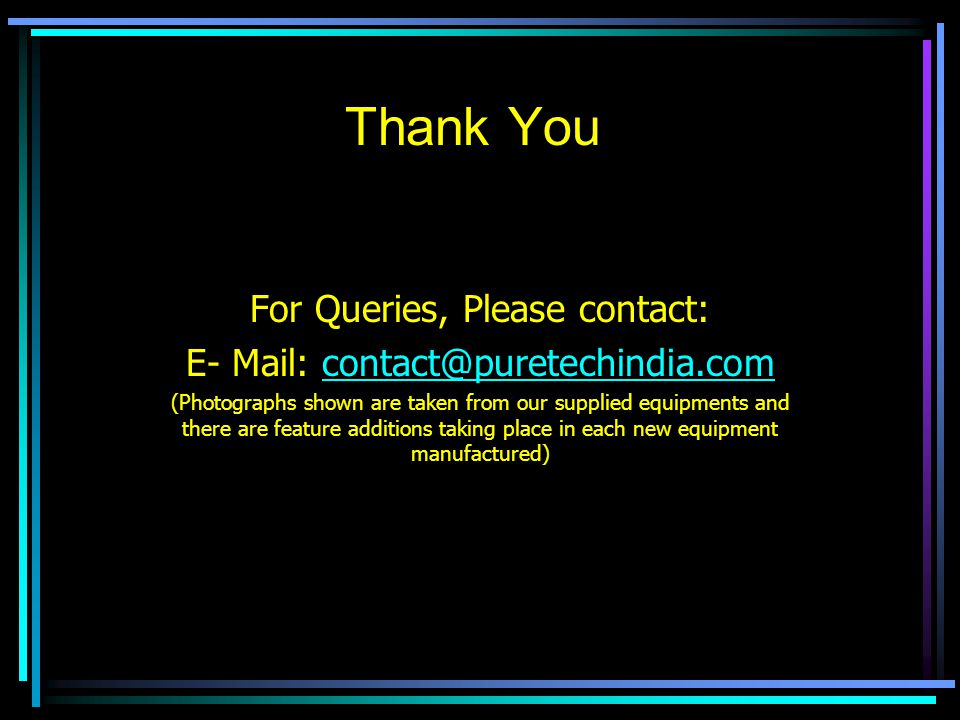 Thank You For Queries, Please contact: E- Mail: contact@puretechindia.comcontact@puretechindia.com (Photographs shown are taken from our supplied equipments and there are feature additions taking place in each new equipment manufactured)