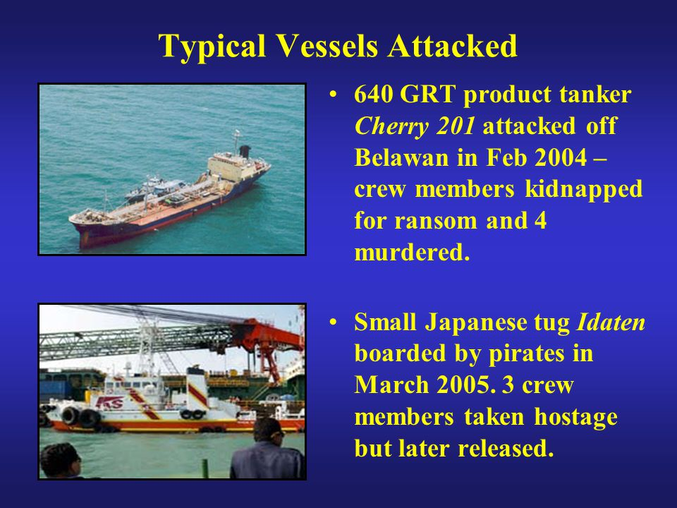 Typical Vessels Attacked 640 GRT product tanker Cherry 201 attacked off Belawan in Feb 2004 – crew members kidnapped for ransom and 4 murdered. Small