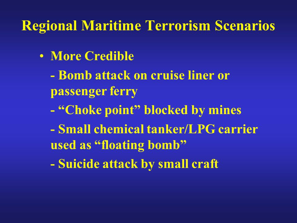 "Regional Maritime Terrorism Scenarios More Credible - Bomb attack on cruise liner or passenger ferry - ""Choke point"" blocked by mines - Small chemical"