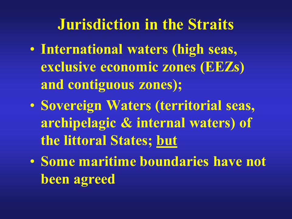 Jurisdiction in the Straits International waters (high seas, exclusive economic zones (EEZs) and contiguous zones); Sovereign Waters (territorial seas