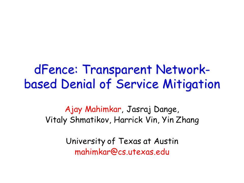 dFence: Transparent Network- based Denial of Service Mitigation Ajay Mahimkar, Jasraj Dange, Vitaly Shmatikov, Harrick Vin, Yin Zhang University of Texas at Austin mahimkar@cs.utexas.edu