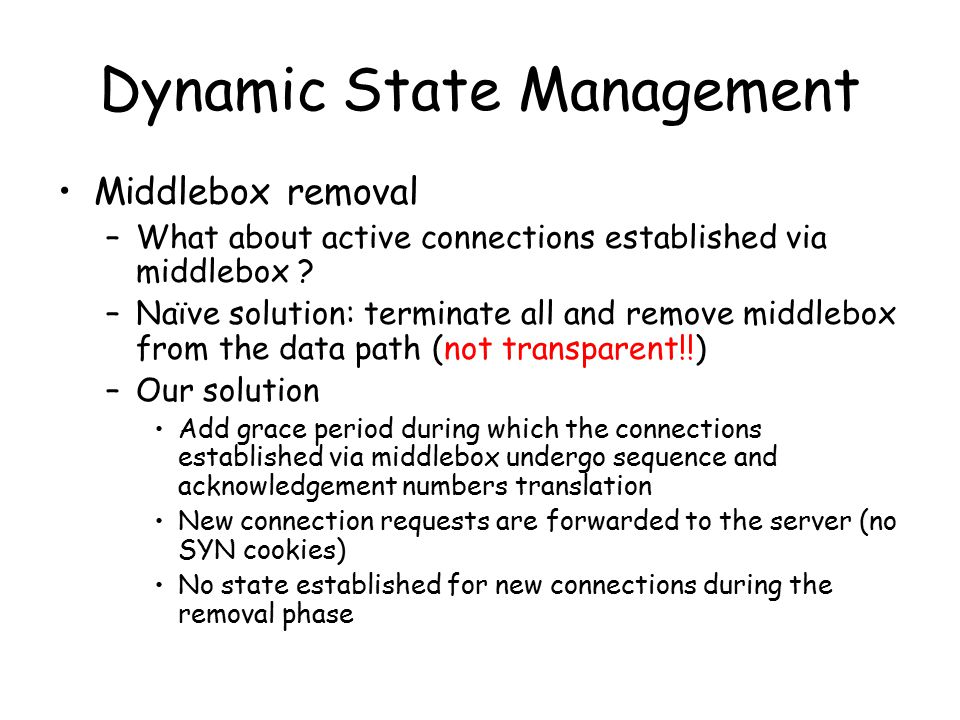 Dynamic State Management Middlebox removal –What about active connections established via middlebox ? –Naïve solution: terminate all and remove middle