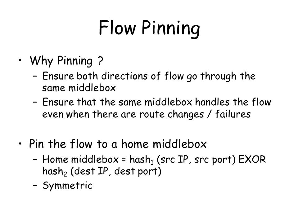 Flow Pinning Why Pinning ? –Ensure both directions of flow go through the same middlebox –Ensure that the same middlebox handles the flow even when th
