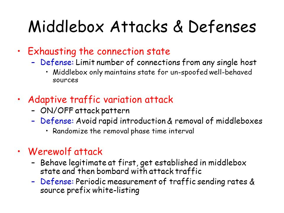 Middlebox Attacks & Defenses Exhausting the connection state –Defense: Limit number of connections from any single host Middlebox only maintains state