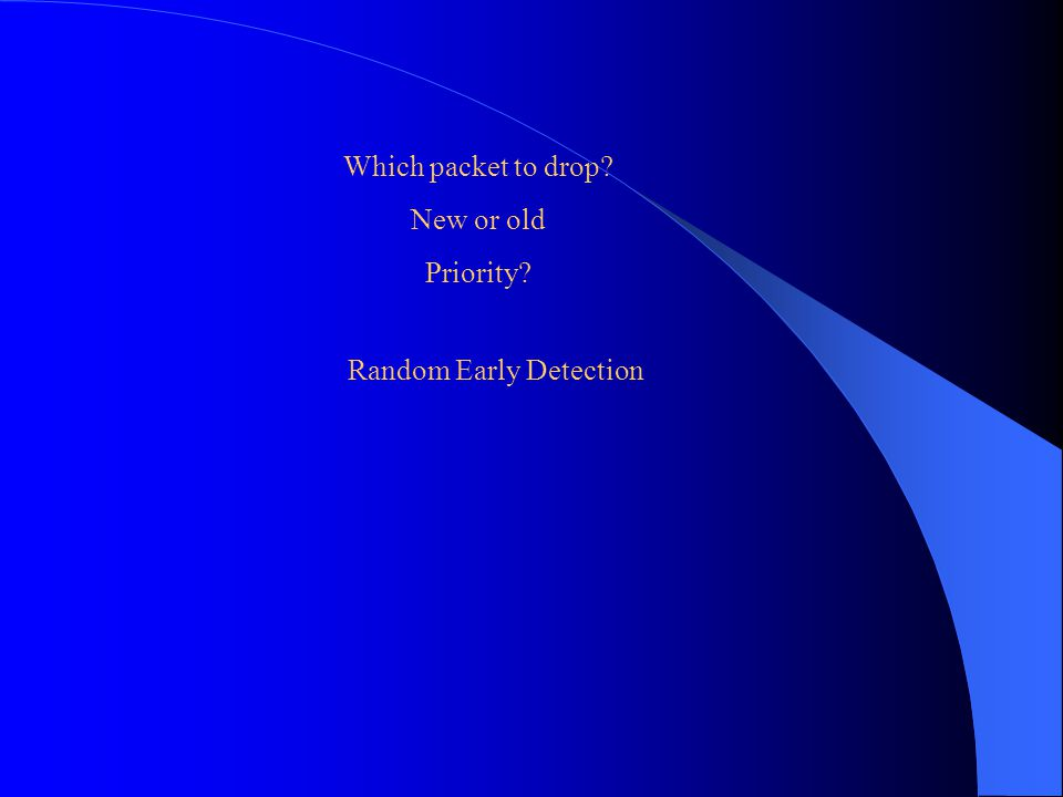 Which packet to drop? New or old Priority? Random Early Detection