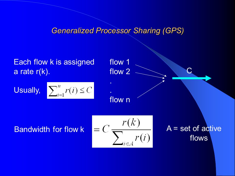 Generalized Processor Sharing (GPS) flow 1 flow 2. flow n C Each flow k is assigned a rate r(k). Usually, Bandwidth for flow k A = set of active flows
