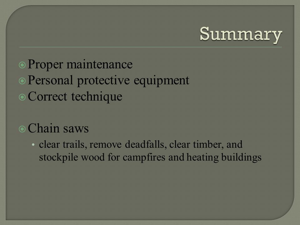  Proper maintenance  Personal protective equipment  Correct technique  Chain saws clear trails, remove deadfalls, clear timber, and stockpile wood for campfires and heating buildings