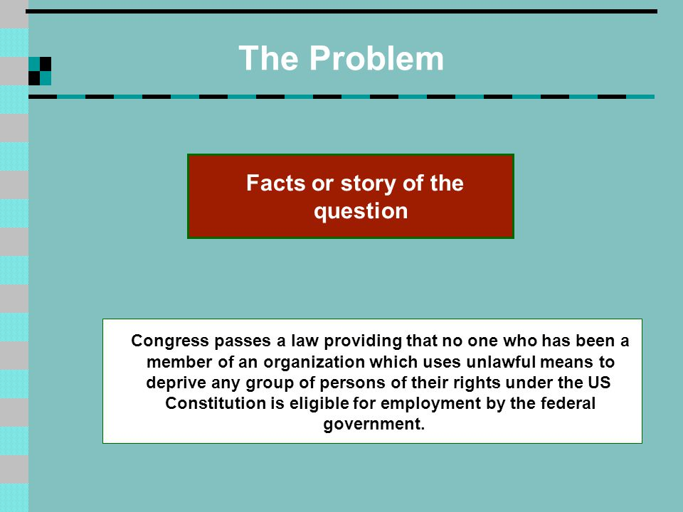 The Problem Congress passes a law providing that no one who has been a member of an organization which uses unlawful means to deprive any group of persons of their rights under the US Constitution is eligible for employment by the federal government.