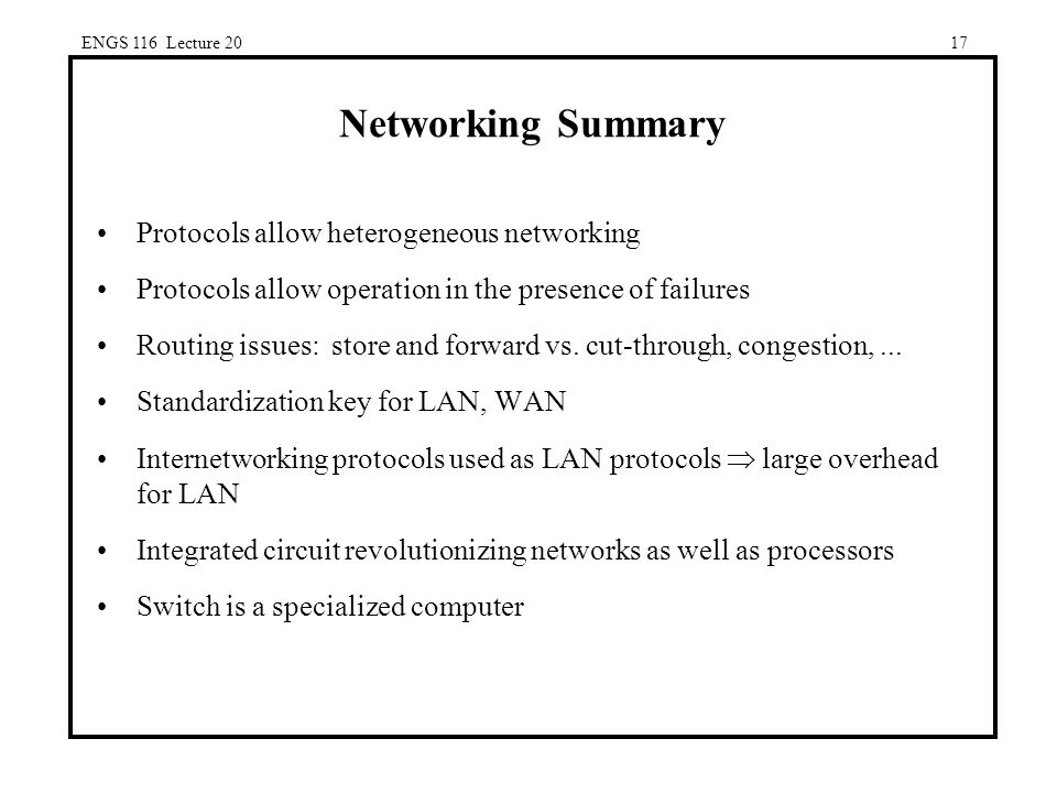 ENGS 116 Lecture 2017 Networking Summary Protocols allow heterogeneous networking Protocols allow operation in the presence of failures Routing issues: store and forward vs.