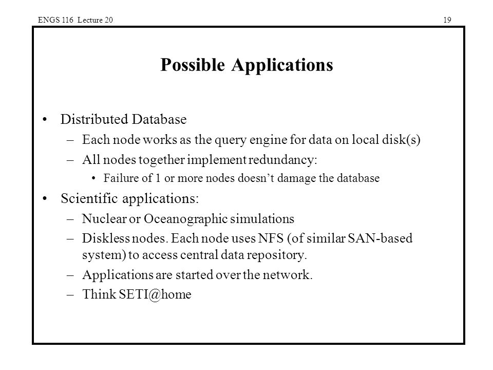 ENGS 116 Lecture 2019 Possible Applications Distributed Database –Each node works as the query engine for data on local disk(s) –All nodes together implement redundancy: Failure of 1 or more nodes doesn't damage the database Scientific applications: –Nuclear or Oceanographic simulations –Diskless nodes.