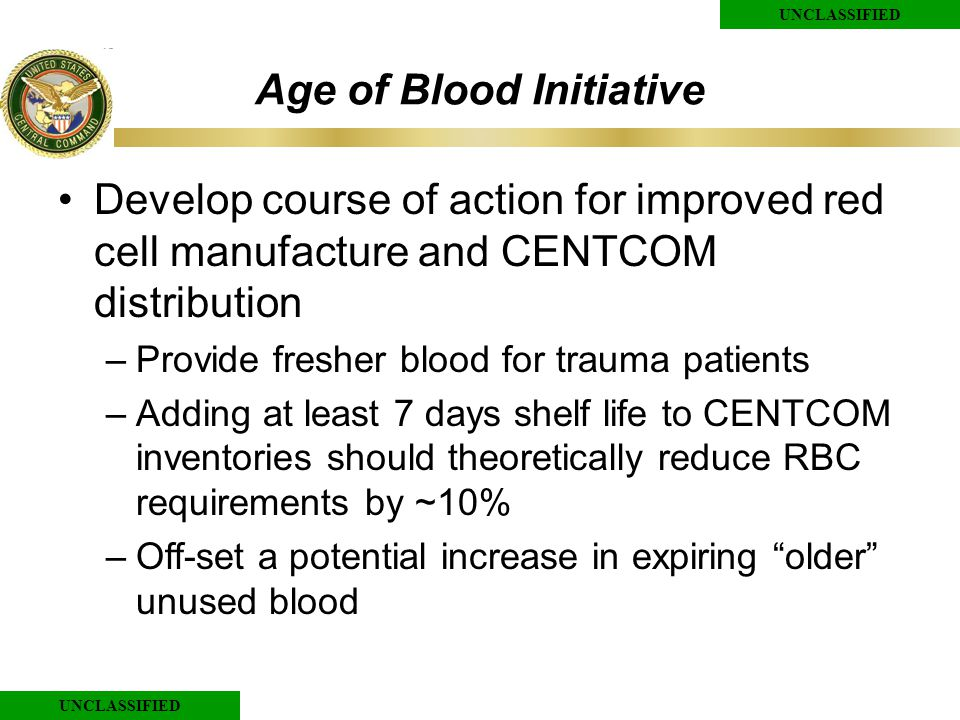 UNCLASSIFIED Age of Blood Initiative Develop course of action for improved red cell manufacture and CENTCOM distribution –Provide fresher blood for trauma patients –Adding at least 7 days shelf life to CENTCOM inventories should theoretically reduce RBC requirements by ~10% –Off-set a potential increase in expiring older unused blood