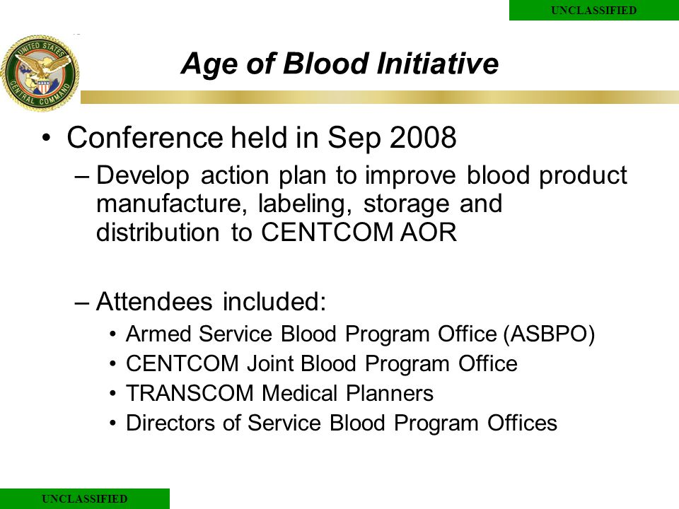 UNCLASSIFIED Age of Blood Initiative Conference held in Sep 2008 –Develop action plan to improve blood product manufacture, labeling, storage and distribution to CENTCOM AOR –Attendees included: Armed Service Blood Program Office (ASBPO) CENTCOM Joint Blood Program Office TRANSCOM Medical Planners Directors of Service Blood Program Offices