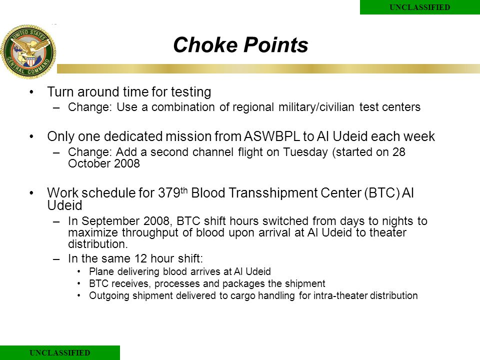 UNCLASSIFIED Choke Points Turn around time for testing –Change: Use a combination of regional military/civilian test centers Only one dedicated mission from ASWBPL to Al Udeid each week –Change: Add a second channel flight on Tuesday (started on 28 October 2008 Work schedule for 379 th Blood Transshipment Center (BTC) Al Udeid –In September 2008, BTC shift hours switched from days to nights to maximize throughput of blood upon arrival at Al Udeid to theater distribution.