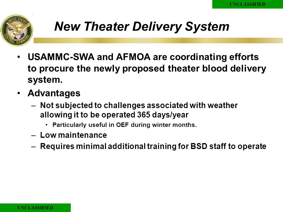 UNCLASSIFIED New Theater Delivery System USAMMC-SWA and AFMOA are coordinating efforts to procure the newly proposed theater blood delivery system.