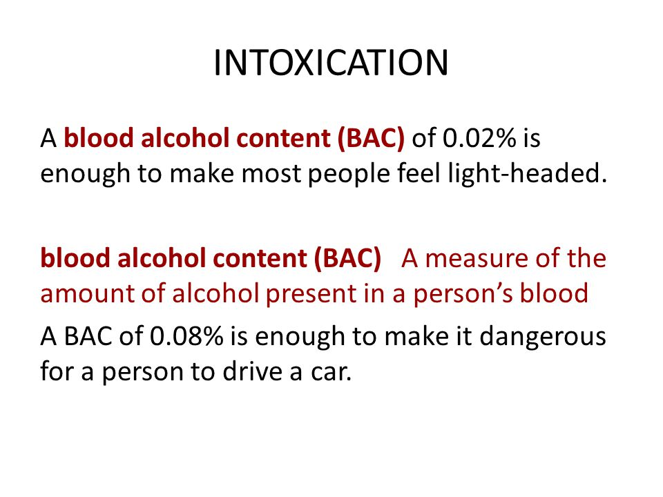 INTOXICATION A blood alcohol content (BAC) of 0.02% is enough to make most people feel light-headed.