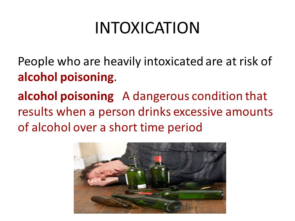 INTOXICATION People who are heavily intoxicated are at risk of alcohol poisoning.