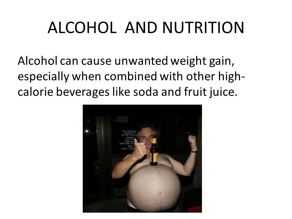 ALCOHOL AND NUTRITION Alcohol can cause unwanted weight gain, especially when combined with other high- calorie beverages like soda and fruit juice.