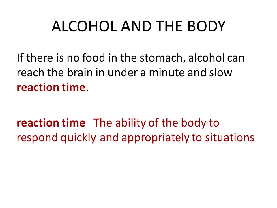 ALCOHOL AND THE BODY If there is no food in the stomach, alcohol can reach the brain in under a minute and slow reaction time.