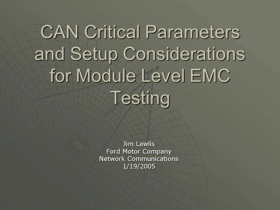 CAN Critical Parameters and Setup Considerations for Module Level EMC Testing Jim Lawlis Ford Motor Company Network Communications 1/19/2005