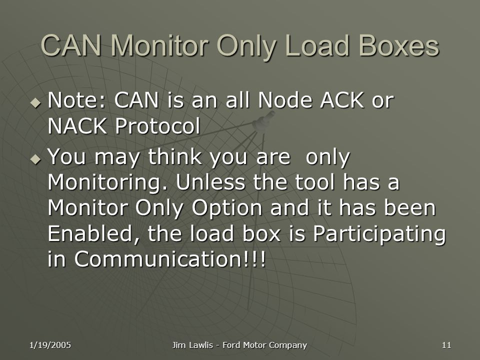 1/19/2005 Jim Lawlis - Ford Motor Company 11 CAN Monitor Only Load Boxes  Note: CAN is an all Node ACK or NACK Protocol  You may think you are only Monitoring.