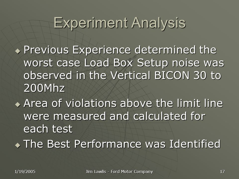 1/19/2005 Jim Lawlis - Ford Motor Company 17 Experiment Analysis  Previous Experience determined the worst case Load Box Setup noise was observed in the Vertical BICON 30 to 200Mhz  Area of violations above the limit line were measured and calculated for each test  The Best Performance was Identified
