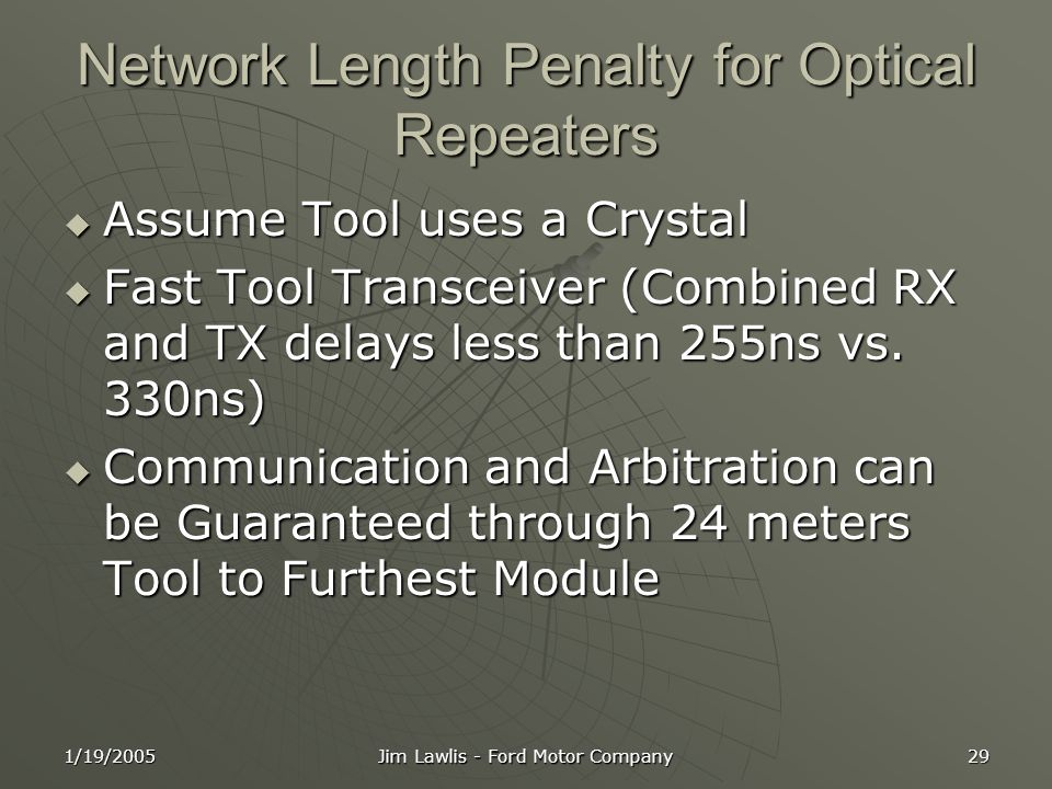 1/19/2005 Jim Lawlis - Ford Motor Company 29 Network Length Penalty for Optical Repeaters  Assume Tool uses a Crystal  Fast Tool Transceiver (Combined RX and TX delays less than 255ns vs.