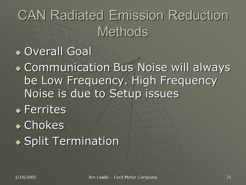 1/19/2005 Jim Lawlis - Ford Motor Company 31 CAN Radiated Emission Reduction Methods  Overall Goal  Communication Bus Noise will always be Low Frequency.