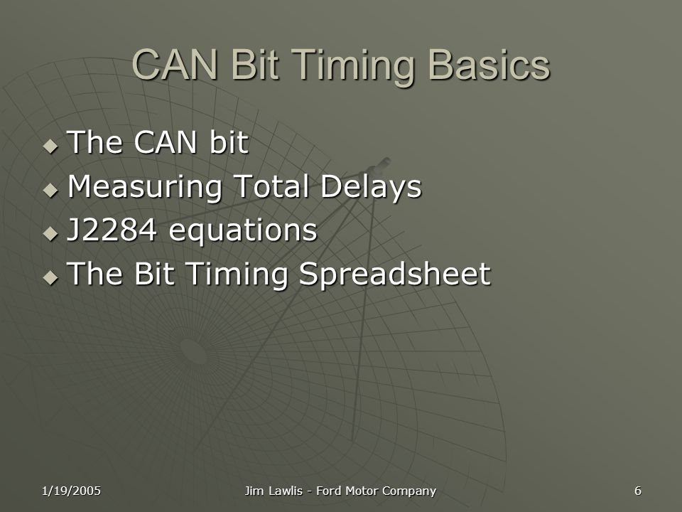 1/19/2005 Jim Lawlis - Ford Motor Company 6 CAN Bit Timing Basics  The CAN bit  Measuring Total Delays  J2284 equations  The Bit Timing Spreadsheet