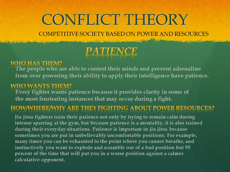 CONFLICT THEORY COMPETITIVE SOCIETY BASED ON POWER AND RESOURCES The people who are able to control their minds and prevent adrenaline from over powering their ability to apply their intelligence have patience.