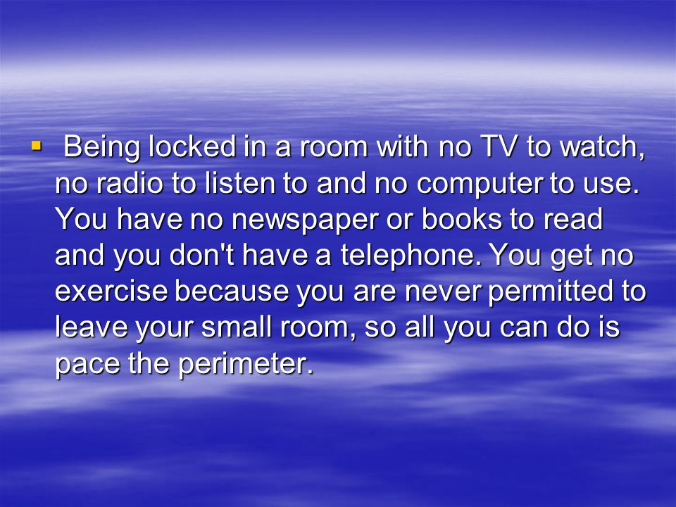  Being locked in a room with no TV to watch, no radio to listen to and no computer to use.