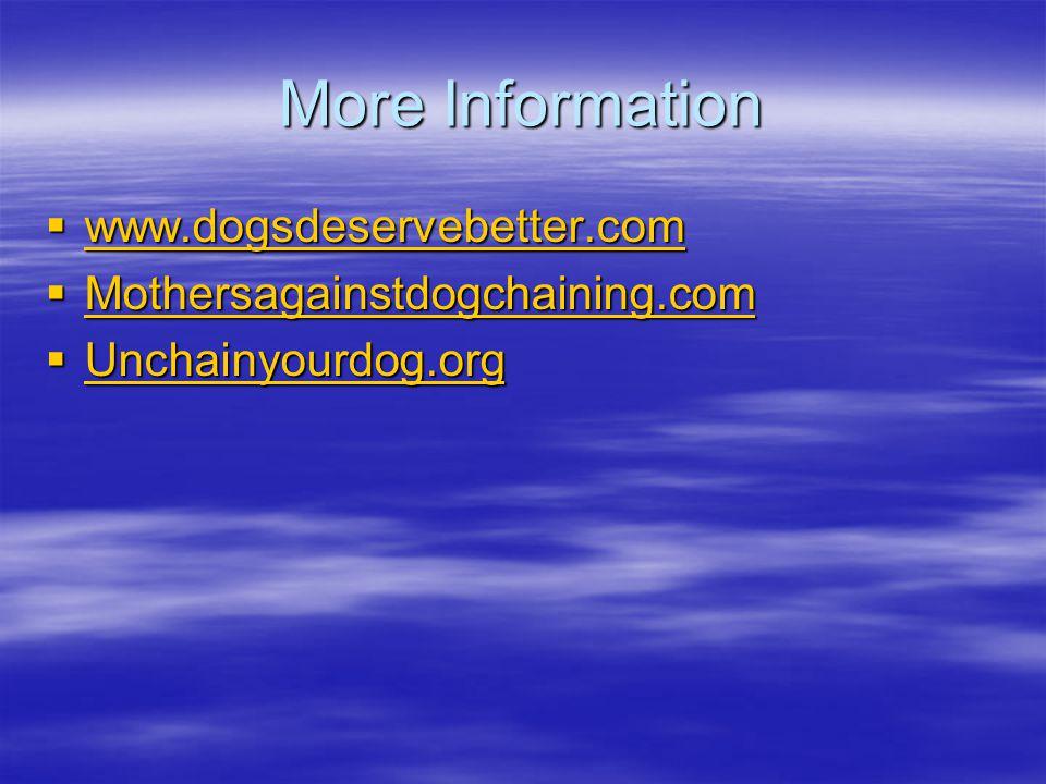 More Information  www.dogsdeservebetter.com www.dogsdeservebetter.com  Mothersagainstdogchaining.com  Unchainyourdog.org