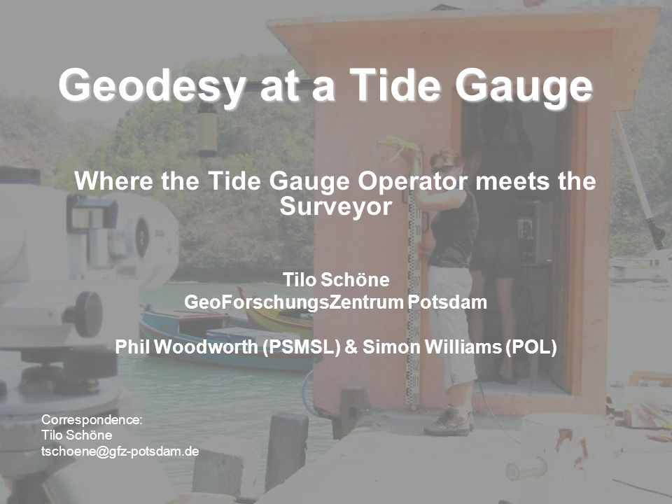 Geodesy at a Tide Gauge Where the Tide Gauge Operator meets the Surveyor Tilo Schöne GeoForschungsZentrum Potsdam Phil Woodworth (PSMSL) & Simon Williams (POL) Correspondence: Tilo Schöne tschoene@gfz-potsdam.de