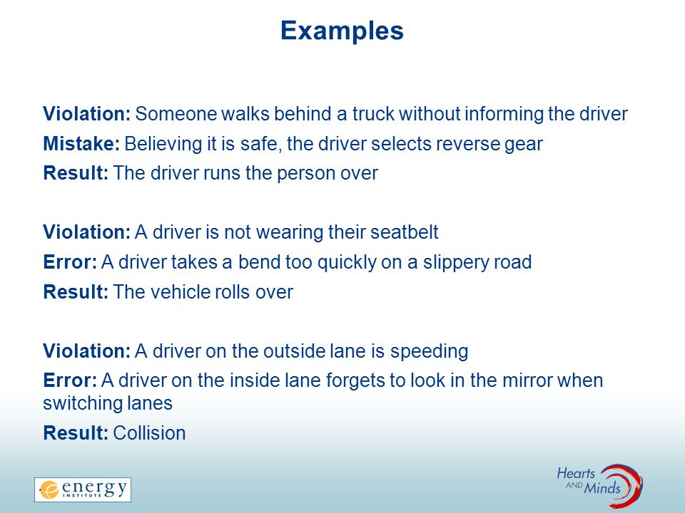 Examples Violation: Someone walks behind a truck without informing the driver Mistake: Believing it is safe, the driver selects reverse gear Result: The driver runs the person over Violation: A driver is not wearing their seatbelt Error: A driver takes a bend too quickly on a slippery road Result: The vehicle rolls over Violation: A driver on the outside lane is speeding Error: A driver on the inside lane forgets to look in the mirror when switching lanes Result: Collision