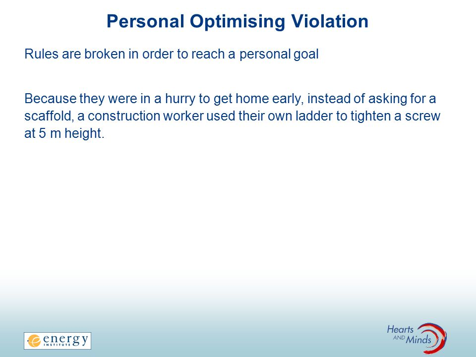 Personal Optimising Violation Rules are broken in order to reach a personal goal Because they were in a hurry to get home early, instead of asking for a scaffold, a construction worker used their own ladder to tighten a screw at 5 m height.