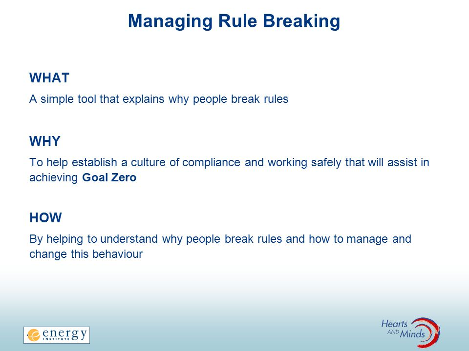WHAT A simple tool that explains why people break rules WHY To help establish a culture of compliance and working safely that will assist in achieving Goal Zero HOW By helping to understand why people break rules and how to manage and change this behaviour