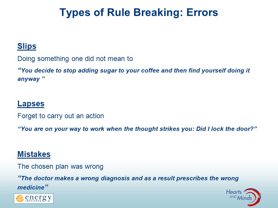 Types of Rule Breaking: Errors Slips Doing something one did not mean to You decide to stop adding sugar to your coffee and then find yourself doing it anyway Lapses Forget to carry out an action You are on your way to work when the thought strikes you: Did I lock the door? Mistakes The chosen plan was wrong The doctor makes a wrong diagnosis and as a result prescribes the wrong medicine