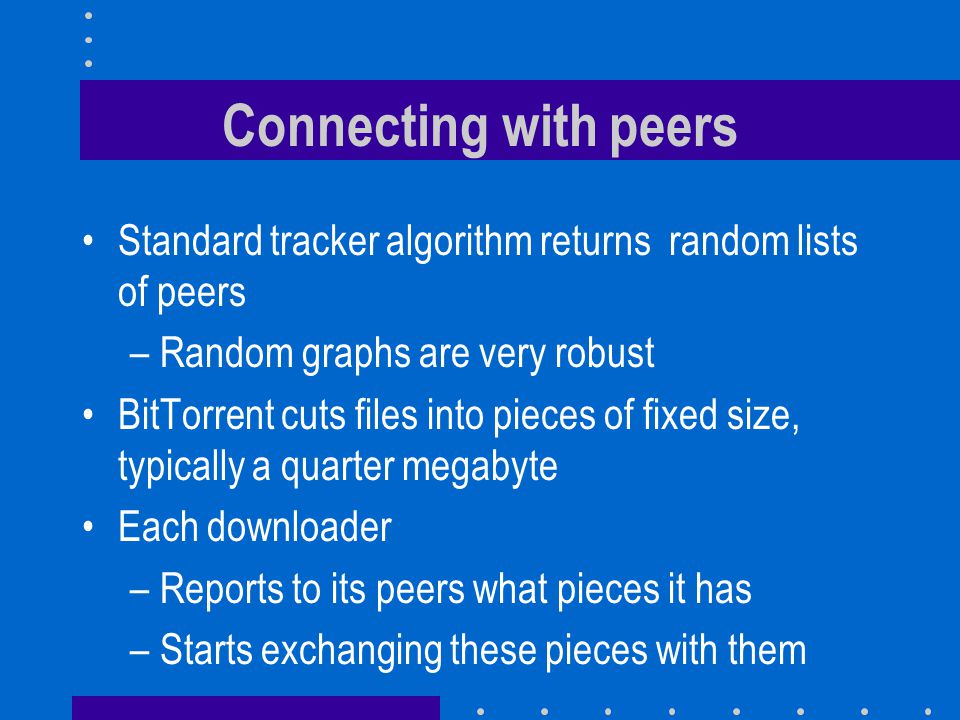 Connecting with peers Standard tracker algorithm returns random lists of peers –Random graphs are very robust BitTorrent cuts files into pieces of fixed size, typically a quarter megabyte Each downloader –Reports to its peers what pieces it has –Starts exchanging these pieces with them