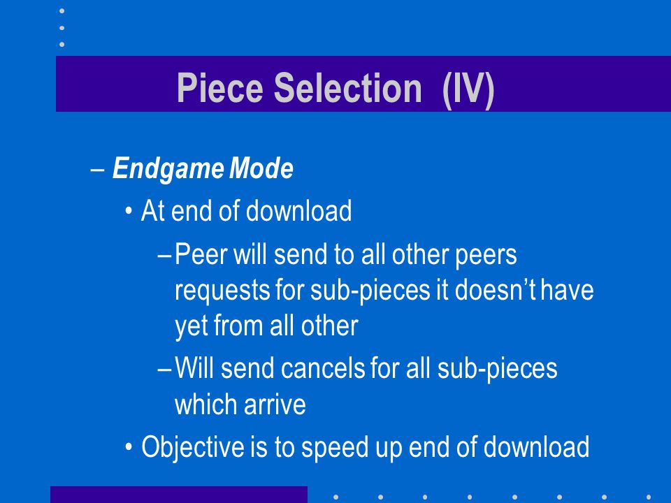 Piece Selection (IV) – Endgame Mode At end of download –Peer will send to all other peers requests for sub-pieces it doesn't have yet from all other –Will send cancels for all sub-pieces which arrive Objective is to speed up end of download