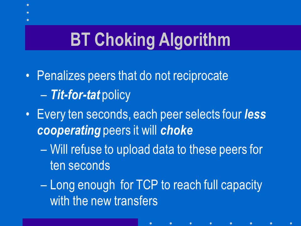 BT Choking Algorithm Penalizes peers that do not reciprocate – Tit-for-tat policy Every ten seconds, each peer selects four less cooperating peers it will choke –Will refuse to upload data to these peers for ten seconds –Long enough for TCP to reach full capacity with the new transfers