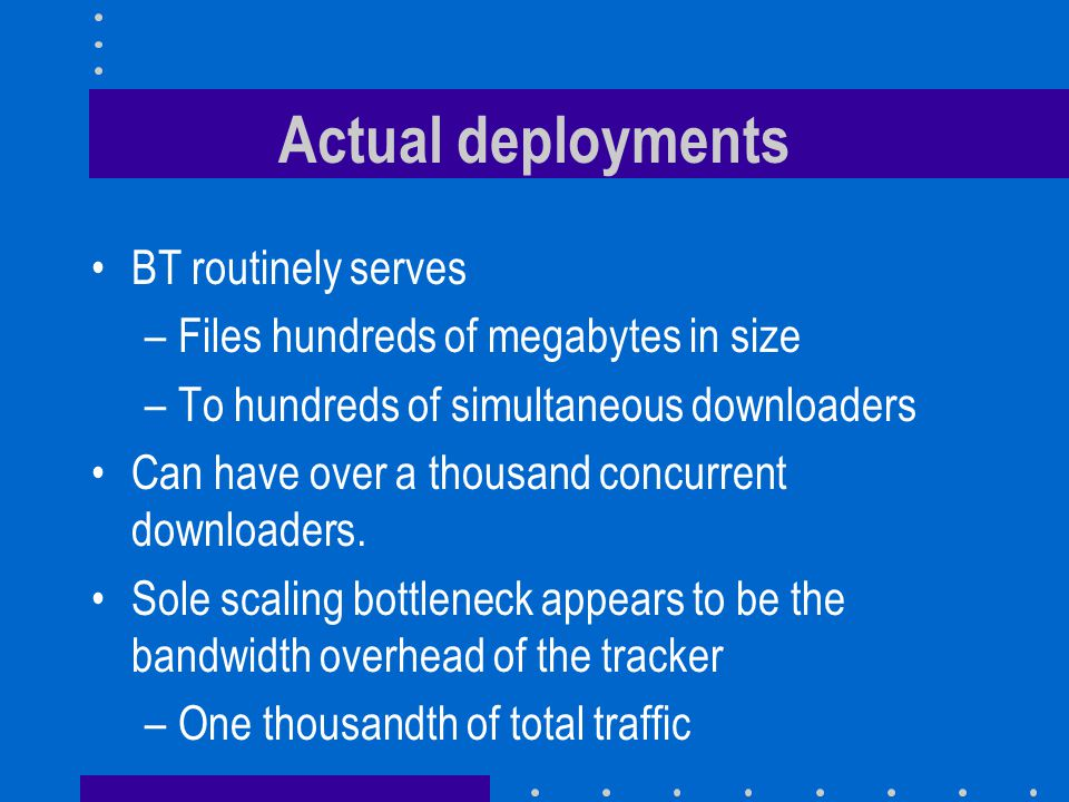 Actual deployments BT routinely serves –Files hundreds of megabytes in size –To hundreds of simultaneous downloaders Can have over a thousand concurrent downloaders.