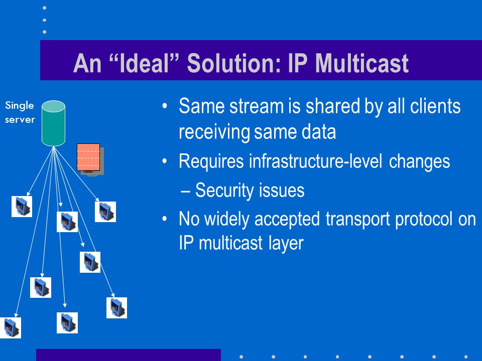An Ideal Solution: IP Multicast Same stream is shared by all clients receiving same data Requires infrastructure-level changes –Security issues No widely accepted transport protocol on IP multicast layer Single server